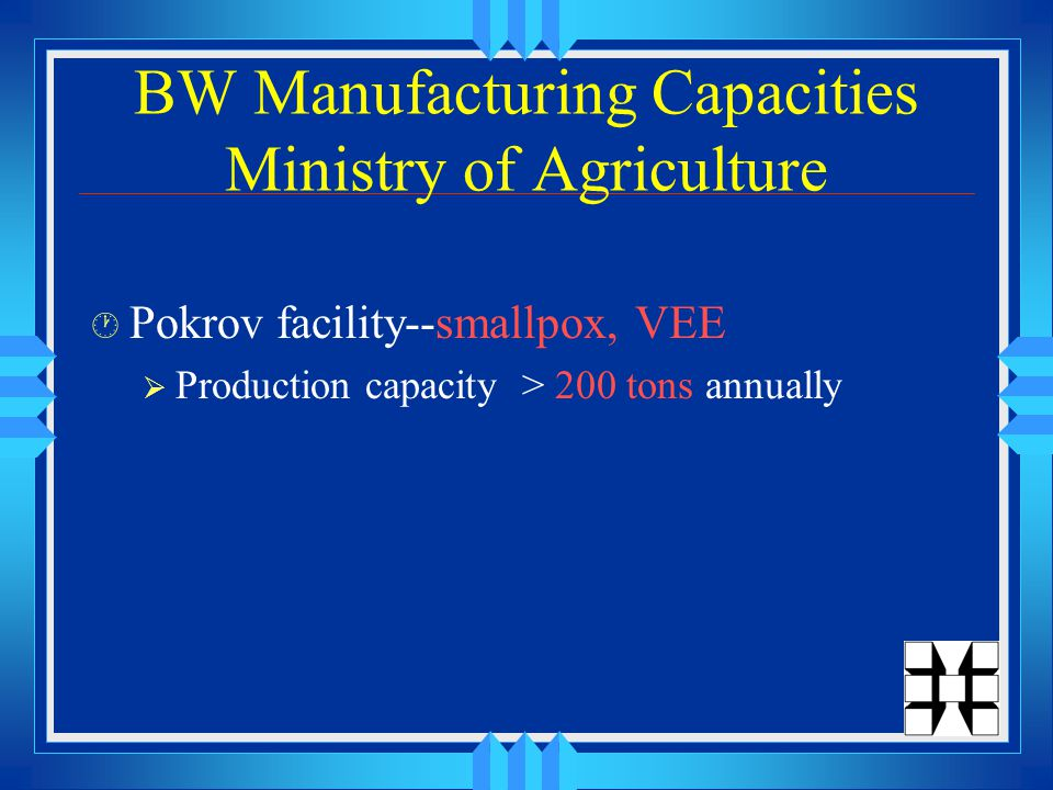 BW Manufacturing Capacities Ministry of Agriculture · Pokrov facility--smallpox, VEE  Production capacity > 200 tons annually