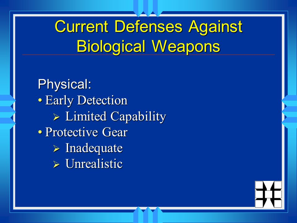 Current Defenses Against Biological Weapons Physical: Early DetectionEarly Detection  Limited Capability Protective GearProtective Gear  Inadequate  Unrealistic