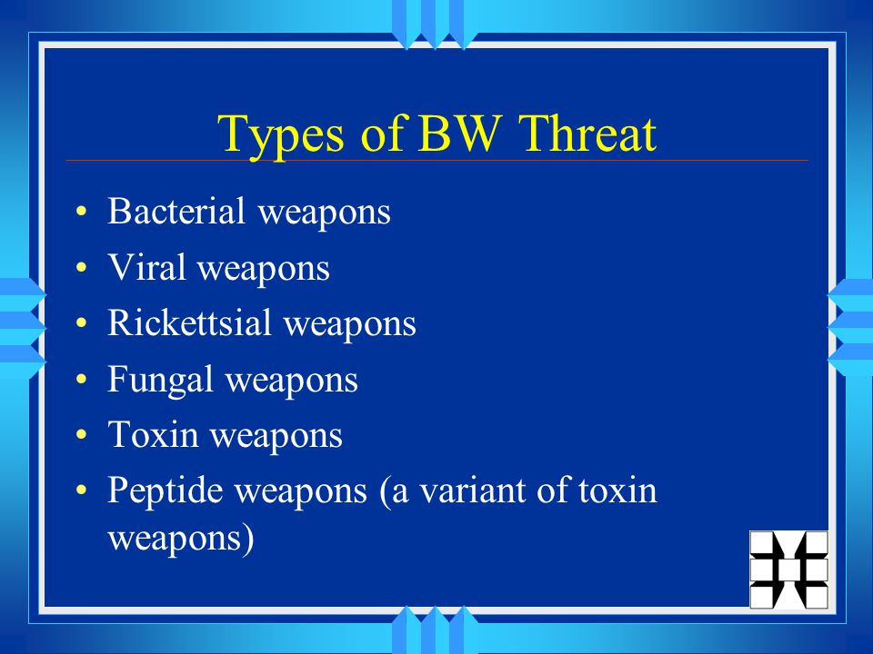 Types of BW Threat Bacterial weapons Viral weapons Rickettsial weapons Fungal weapons Toxin weapons Peptide weapons (a variant of toxin weapons)