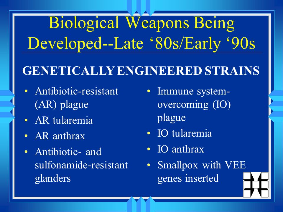 Biological Weapons Being Developed--Late '80s/Early '90s Antibiotic-resistant (AR) plague AR tularemia AR anthrax Antibiotic- and sulfonamide-resistant glanders Immune system- overcoming (IO) plague IO tularemia IO anthrax Smallpox with VEE genes inserted GENETICALLY ENGINEERED STRAINS