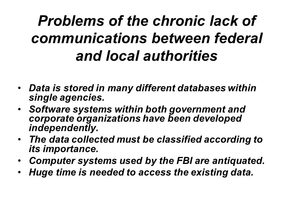 Problems of the chronic lack of communications between federal and local authorities Data is stored in many different databases within single agencies.
