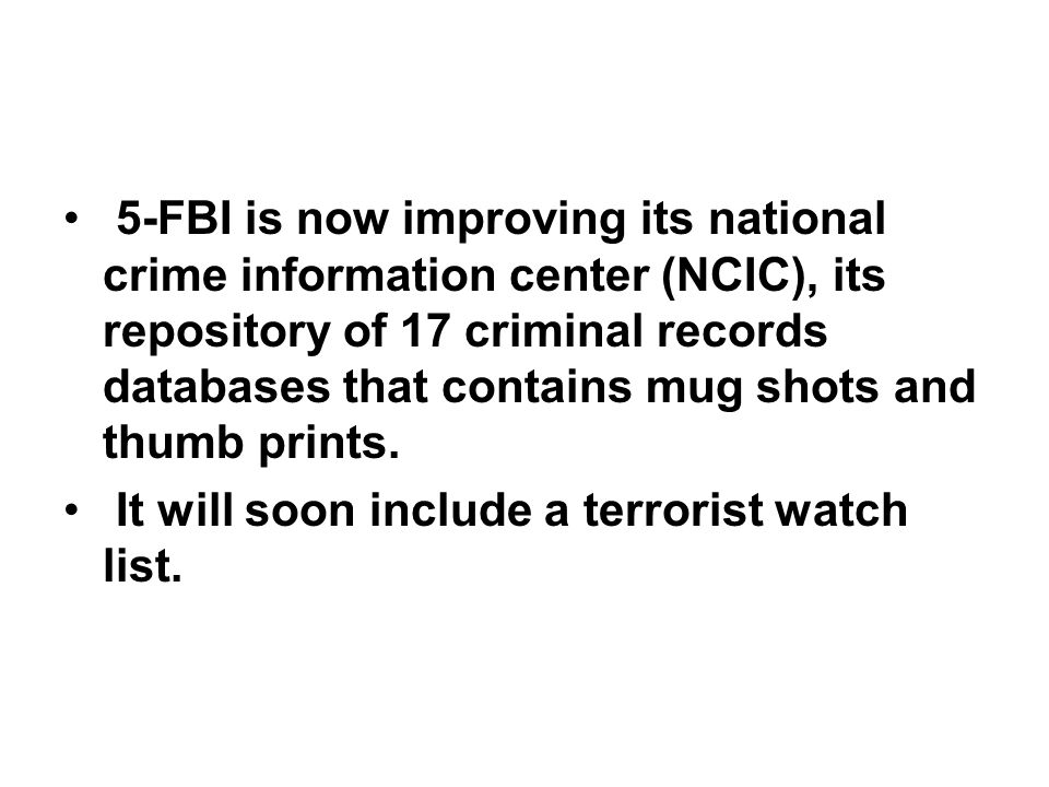 5-FBI is now improving its national crime information center (NCIC), its repository of 17 criminal records databases that contains mug shots and thumb prints.