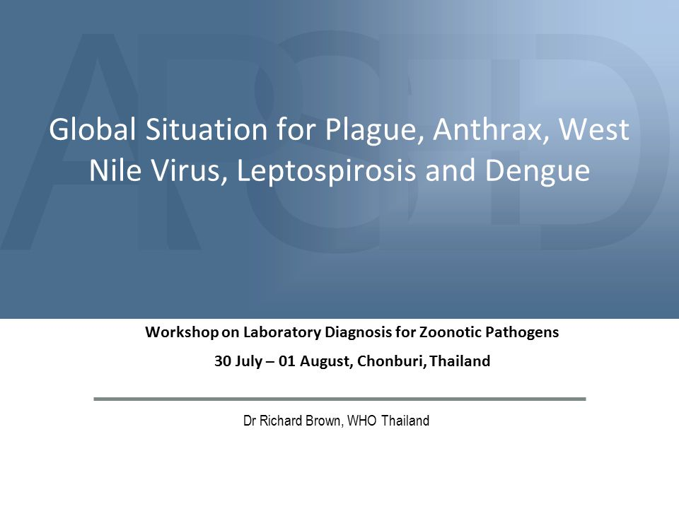 ASDPE Global Situation for Plague, Anthrax, West Nile Virus, Leptospirosis and Dengue Dr Richard Brown, WHO Thailand Workshop on Laboratory Diagnosis