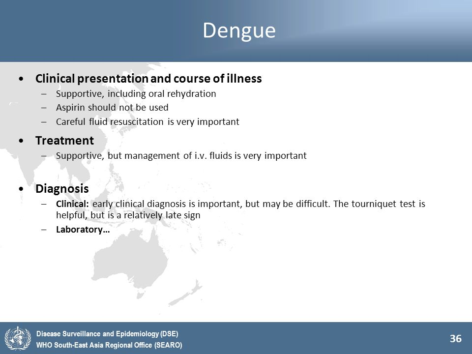 36 Disease Surveillance and Epidemiology (DSE) WHO South-East Asia Regional Office (SEARO) Dengue Clinical presentation and course of illness –Support