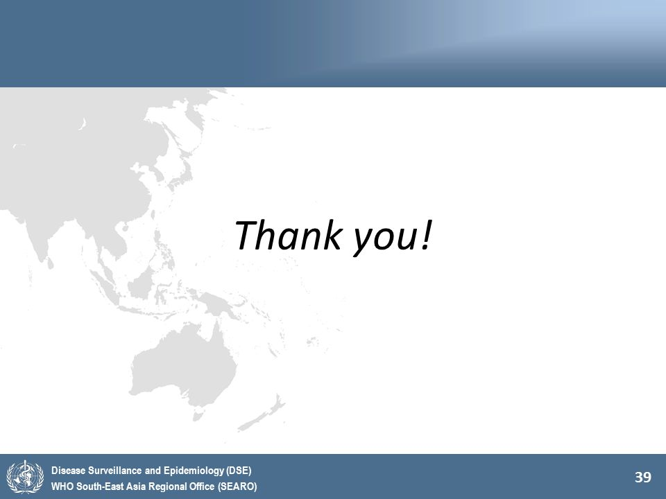 39 Disease Surveillance and Epidemiology (DSE) WHO South-East Asia Regional Office (SEARO) Thank you!