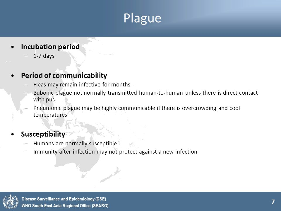 7 Disease Surveillance and Epidemiology (DSE) WHO South-East Asia Regional Office (SEARO) Plague Incubation period –1-7 days Period of communicability