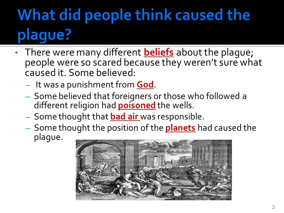 There were many different beliefs about the plague; people were so scared because they weren't sure what caused it.