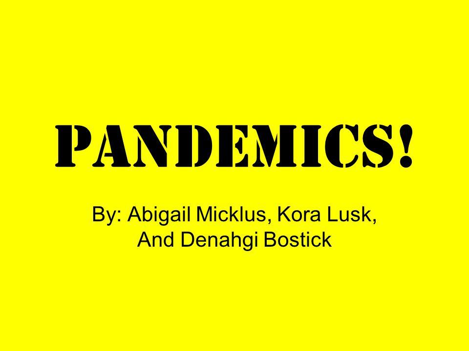 Pandemics! By: Abigail Micklus, Kora Lusk, And Denahgi Bostick
