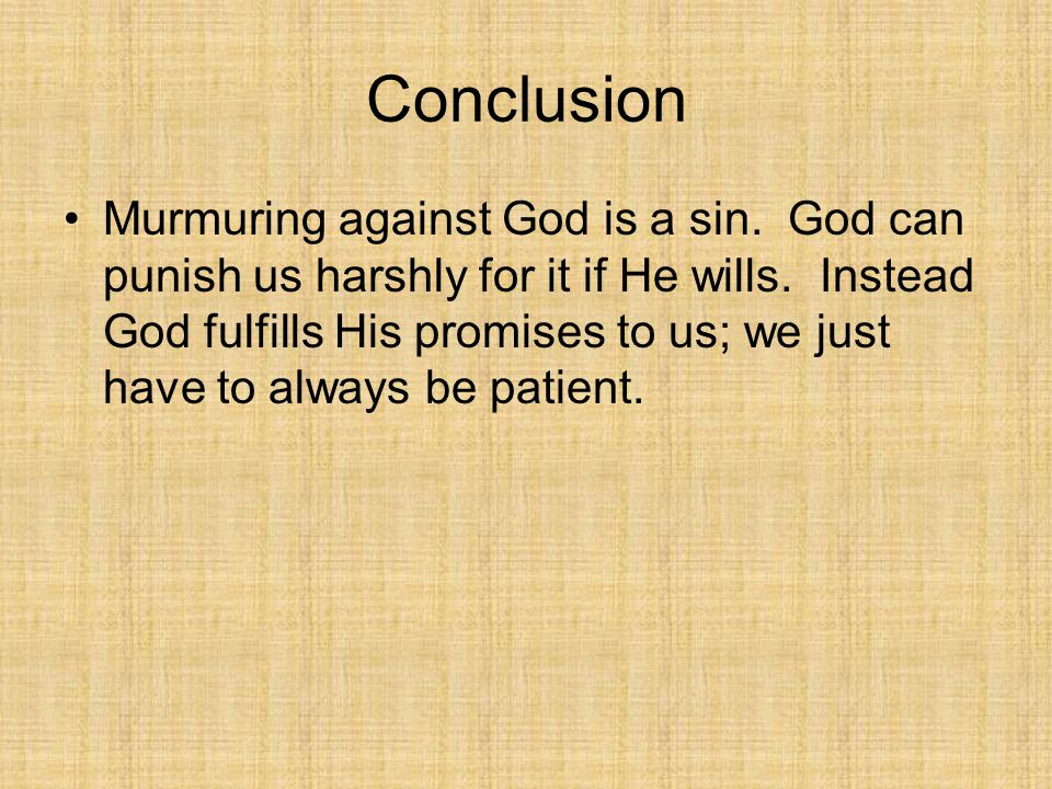 Conclusion Murmuring against God is a sin. God can punish us harshly for it if He wills. Instead God fulfills His promises to us; we just have to alwa