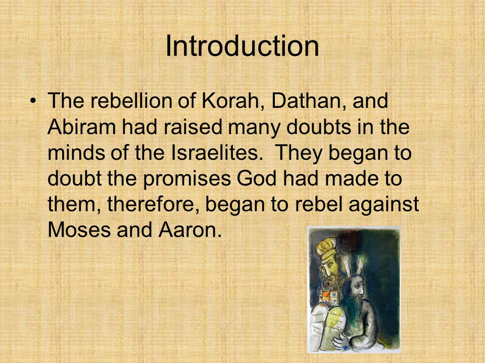The deaths of Korah, Dathan, and Abiram raised feelings of anger and doubt that people began to rebel, although they saw how severely punished the men were, they didn't care.