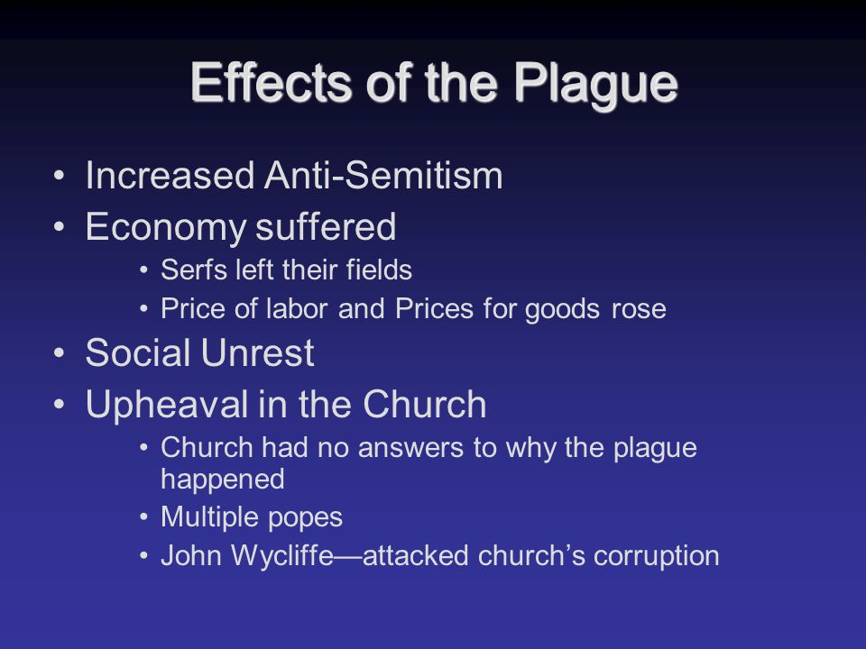 Effects of the Plague Increased Anti-Semitism Economy suffered Serfs left their fields Price of labor and Prices for goods rose Social Unrest Upheaval