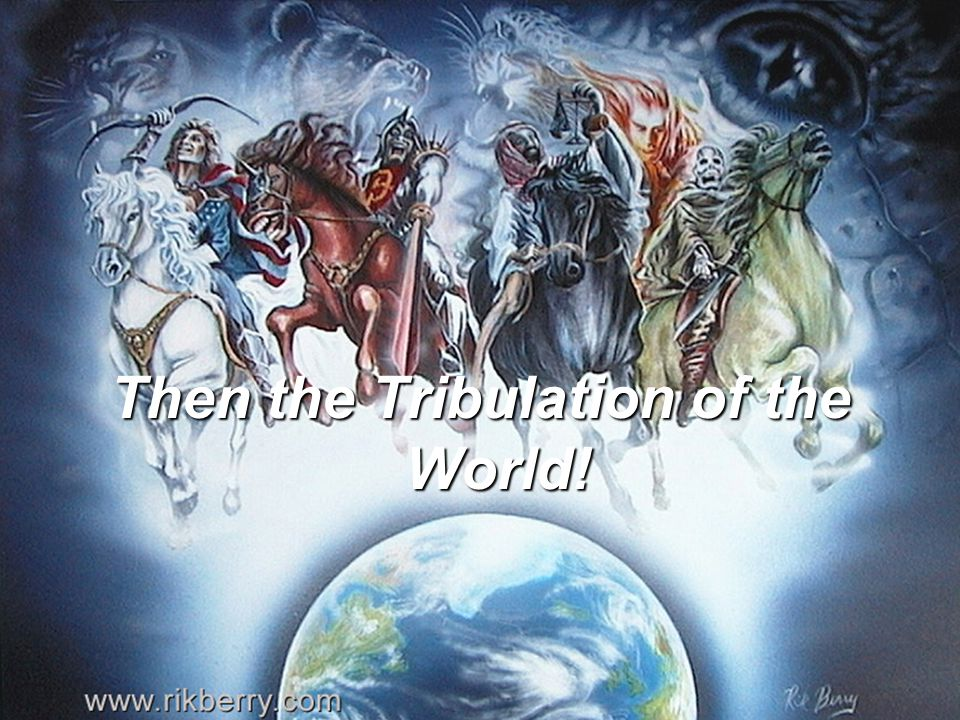 Then the Tribulation of the World!