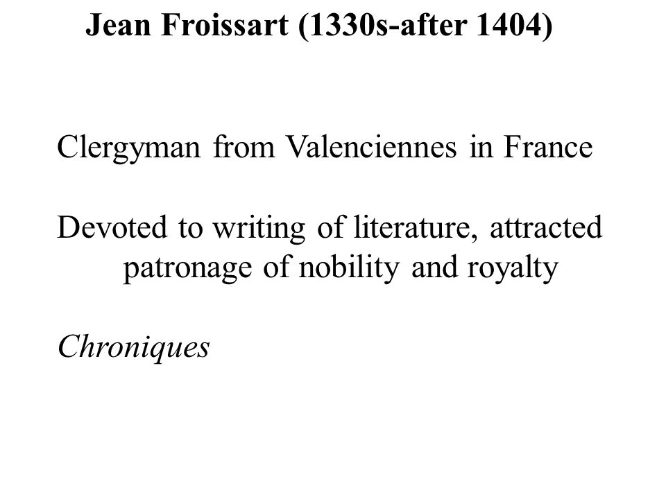 Jean Froissart (1330s-after 1404) Clergyman from Valenciennes in France Devoted to writing of literature, attracted patronage of nobility and royalty Chroniques