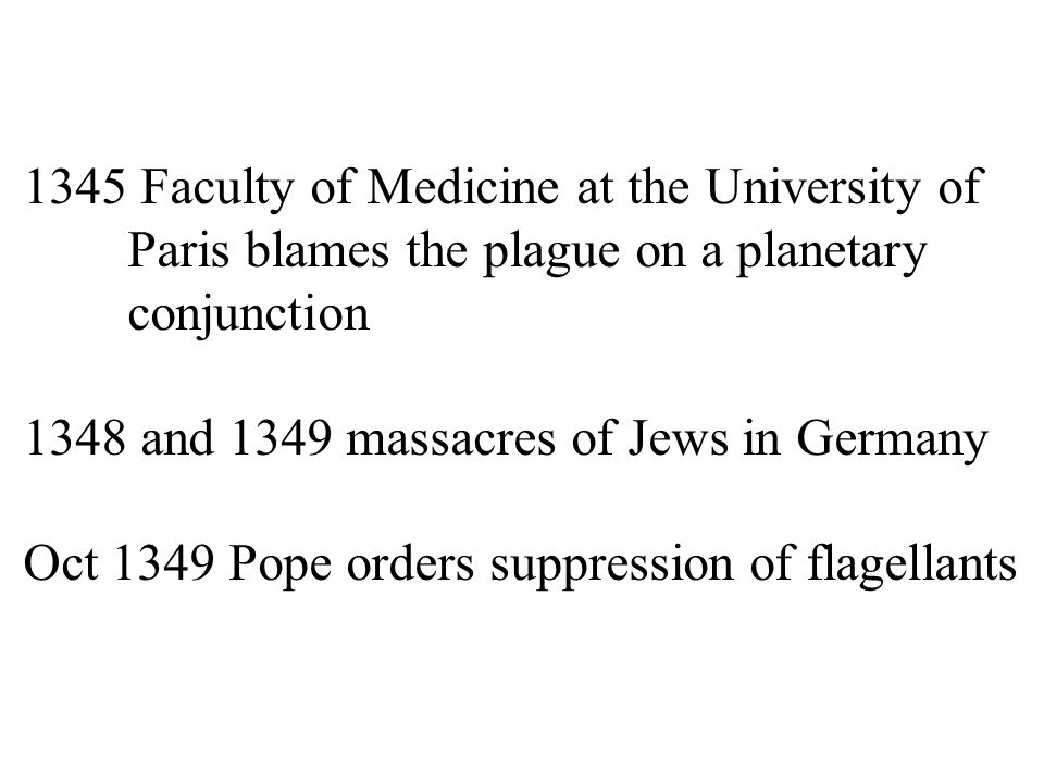 1345 Faculty of Medicine at the University of Paris blames the plague on a planetary conjunction 1348 and 1349 massacres of Jews in Germany Oct 1349 Pope orders suppression of flagellants
