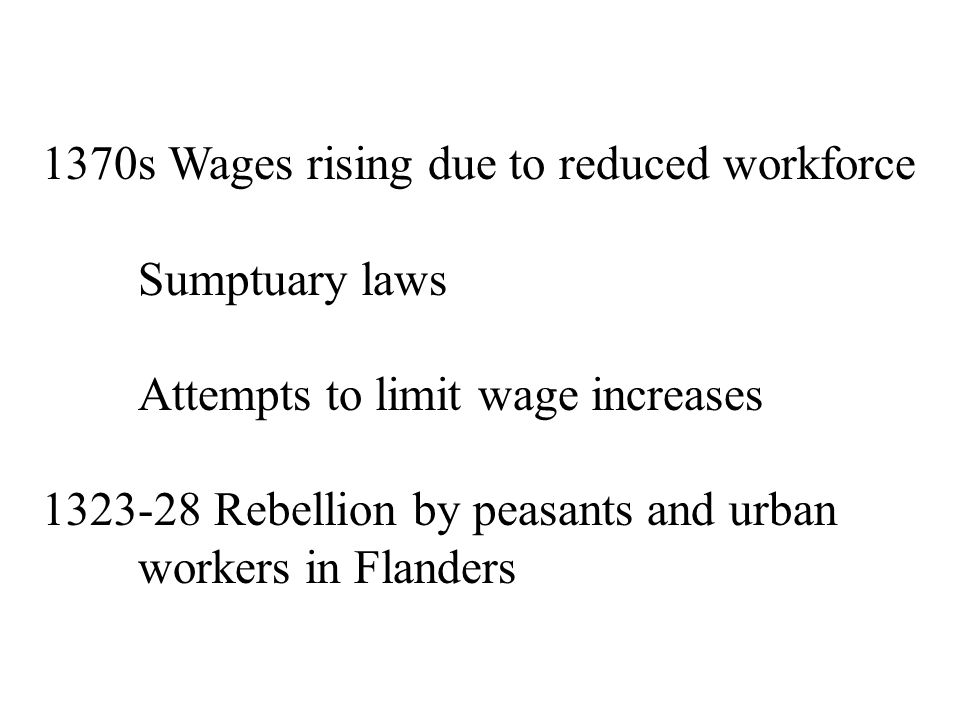 1370s Wages rising due to reduced workforce Sumptuary laws Attempts to limit wage increases 1323-28 Rebellion by peasants and urban workers in Flanders