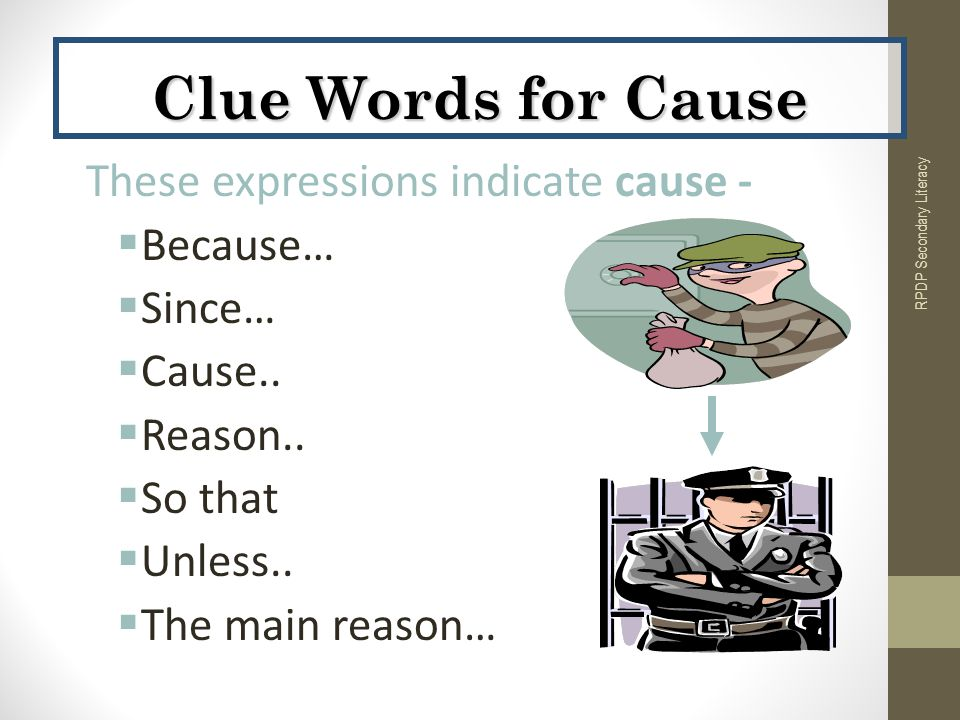 These expressions indicate cause -  Because…  Since…  Cause..  Reason..  So that  Unless..  The main reason… RPDP Secondary Literacy Clue Words