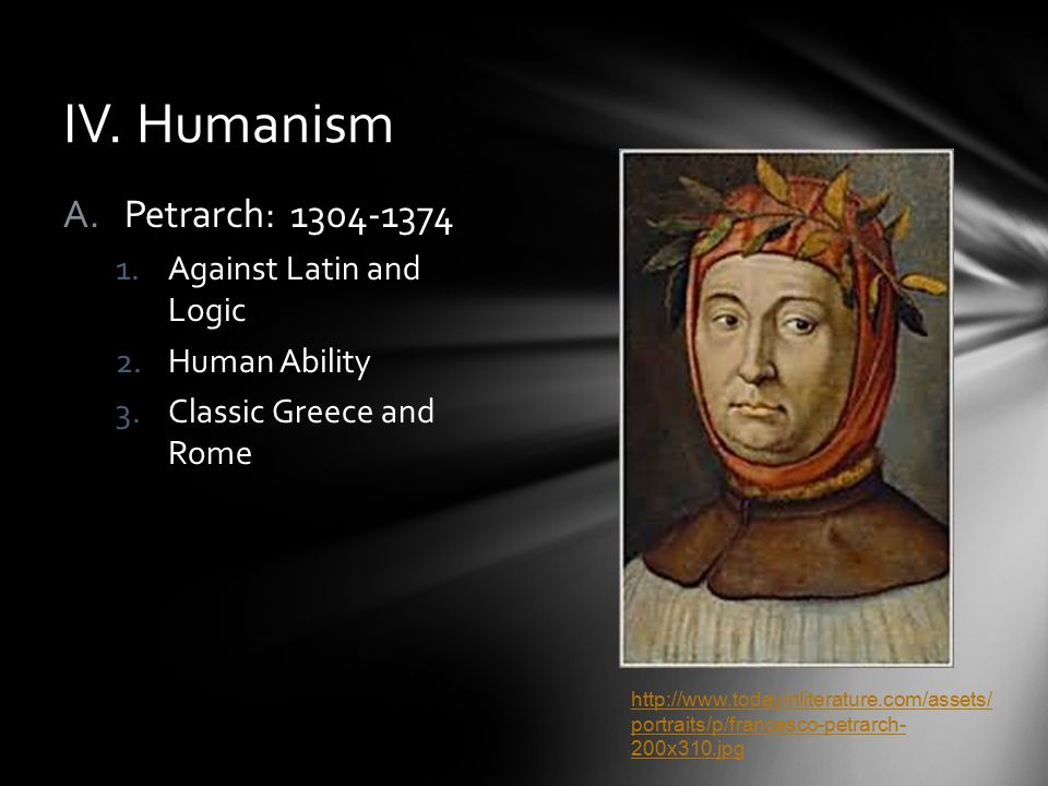 IV. Humanism A.Petrarch: 1304-1374 1.Against Latin and Logic 2.Human Ability 3.Classic Greece and Rome http://www.todayinliterature.com/assets/ portra