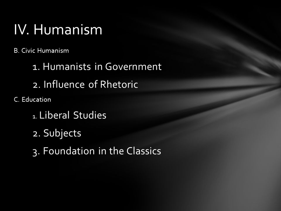 B. Civic Humanism 1. Humanists in Government 2. Influence of Rhetoric C. Education 1. Liberal Studies 2. Subjects 3. Foundation in the Classics IV. Hu
