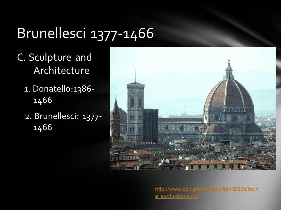 Brunellesci 1377-1466 C. Sculpture and Architecture 1. Donatello:1386- 1466 2. Brunellesci: 1377- 1466 http://www.coh.arizona.edu/ital/it230b/brun ell