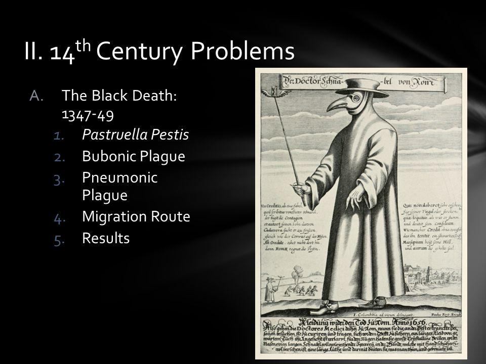 A.The Black Death: 1347-49 1.Pastruella Pestis 2.Bubonic Plague 3.Pneumonic Plague 4.Migration Route 5.Results II. 14 th Century Problems