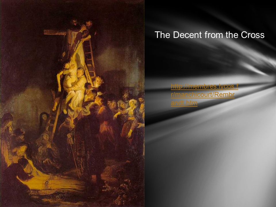 The Decent from the Cross http://membres.lycos.f r/manchicourt/Rembr andt.htm