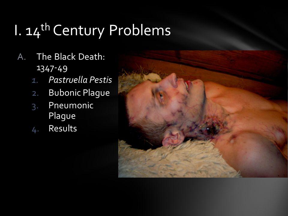 A.The Black Death: 1347-49 1.Pastruella Pestis 2.Bubonic Plague 3.Pneumonic Plague 4.Results I. 14 th Century Problems