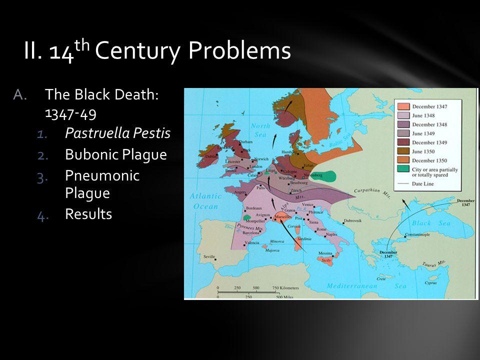 A.The Black Death: 1347-49 1.Pastruella Pestis 2.Bubonic Plague 3.Pneumonic Plague 4.Results II. 14 th Century Problems