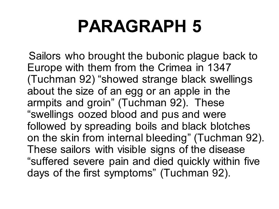 """PARAGRAPH 5 Sailors who brought the bubonic plague back to Europe with them from the Crimea in 1347 (Tuchman 92) """"showed strange black swellings about"""