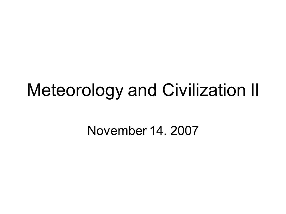 Meteorology and Civilization II November 14. 2007