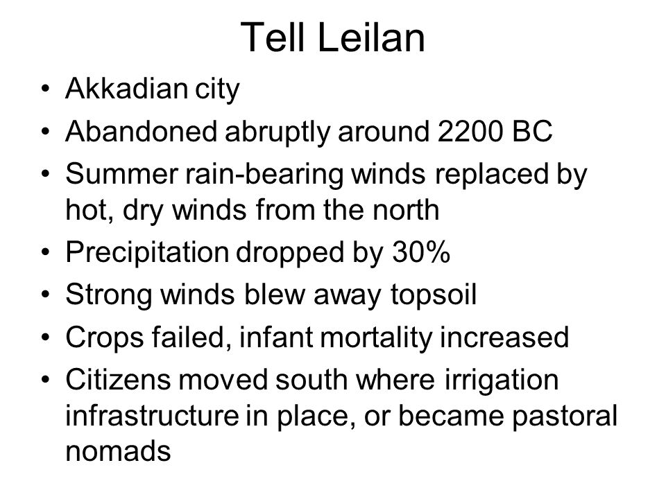 Tell Leilan Akkadian city Abandoned abruptly around 2200 BC Summer rain-bearing winds replaced by hot, dry winds from the north Precipitation dropped by 30% Strong winds blew away topsoil Crops failed, infant mortality increased Citizens moved south where irrigation infrastructure in place, or became pastoral nomads