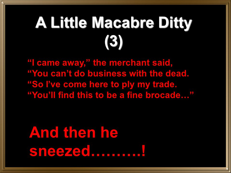 """A Little Macabre Ditty (2) """"I had to laugh,"""" the merchant said, """"The doctors purged, and dosed, and bled; """"And proved through solemn disputation """"The"""