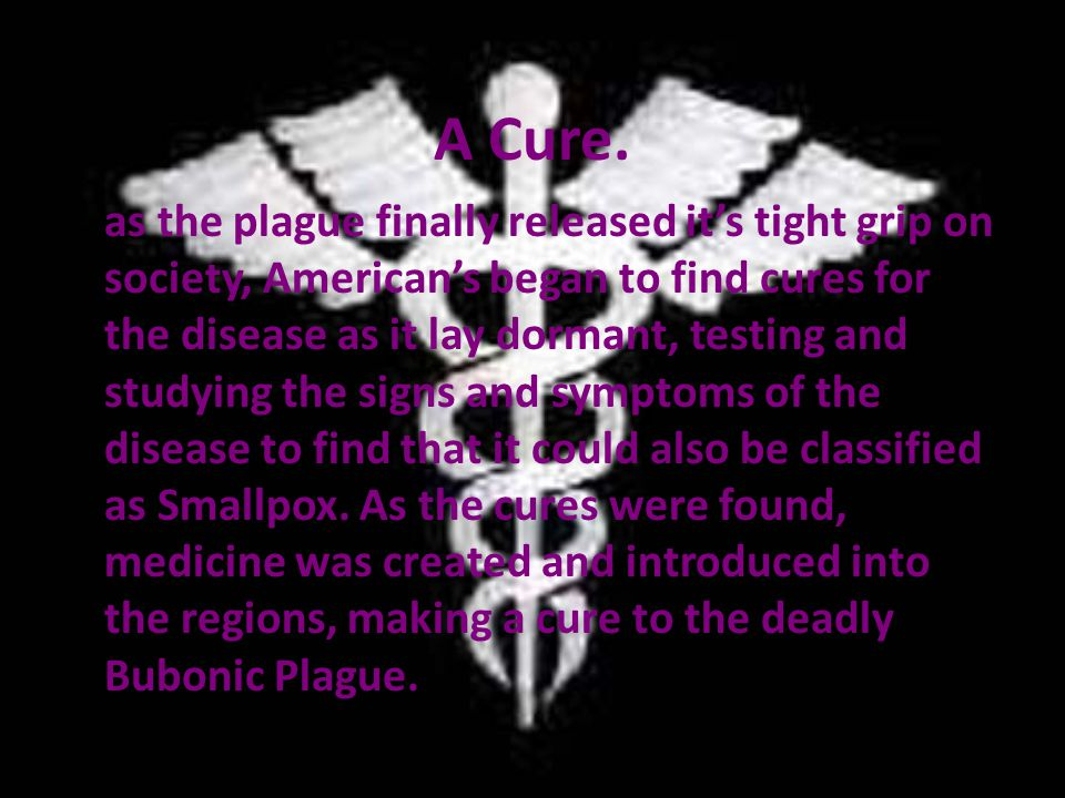 A Cure. as the plague finally released it's tight grip on society, American's began to find cures for the disease as it lay dormant, testing and study