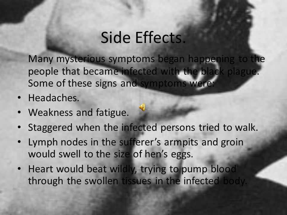 Side Effects. Many mysterious symptoms began happening to the people that became infected with the black plague. Some of these signs and symptoms were