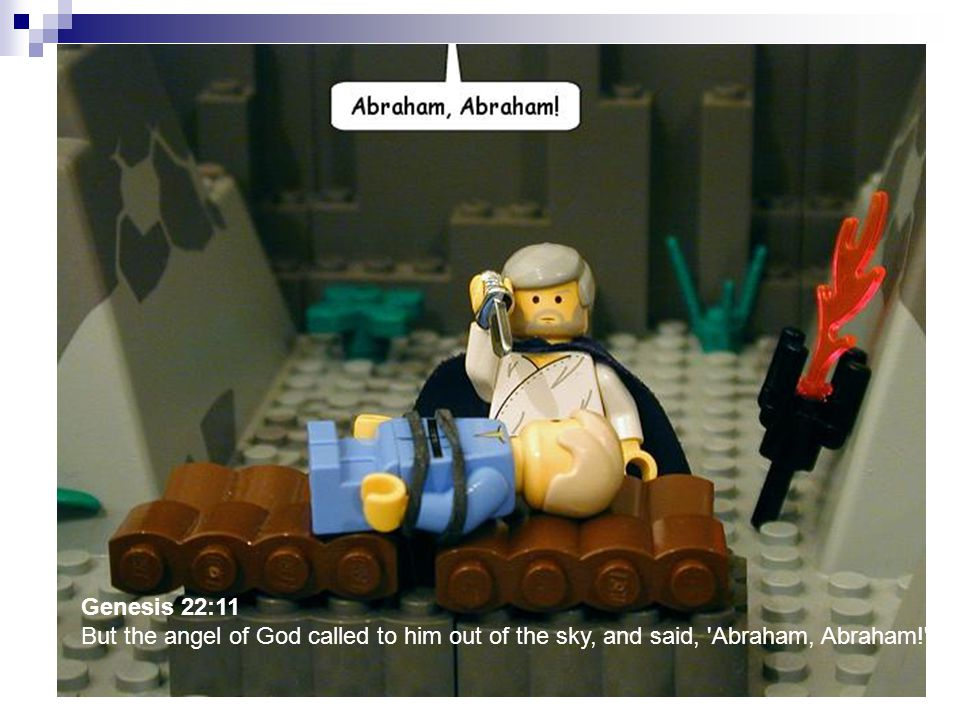Genesis 22:11 But the angel of God called to him out of the sky, and said, 'Abraham, Abraham!'