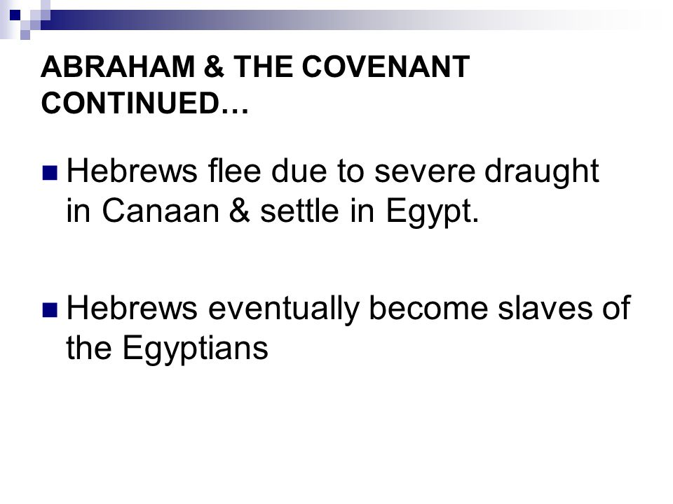 ABRAHAM & THE COVENANT CONTINUED… Hebrews flee due to severe draught in Canaan & settle in Egypt. Hebrews eventually become slaves of the Egyptians