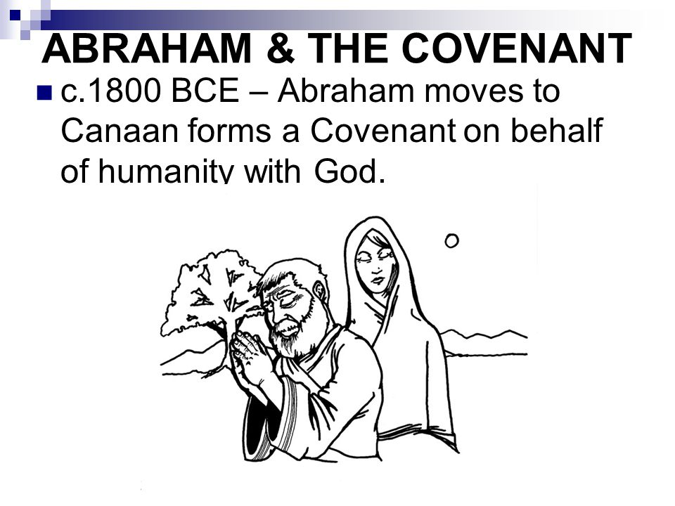 c.1800 BCE – Abraham moves to Canaan forms a Covenant on behalf of humanity with God. ABRAHAM & THE COVENANT