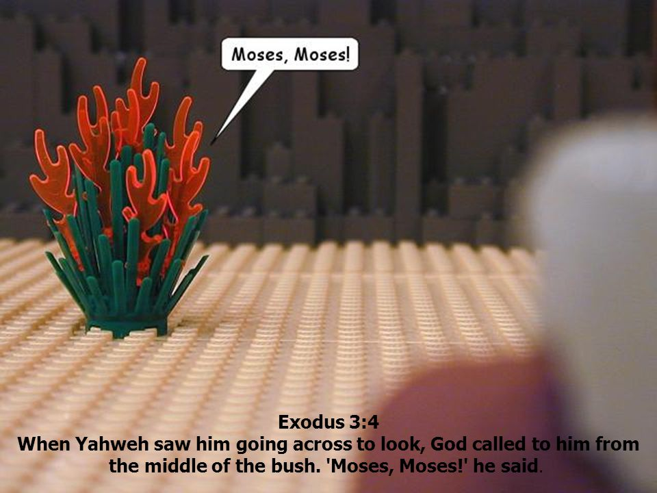 Exodus 3:4 When Yahweh saw him going across to look, God called to him from the middle of the bush. 'Moses, Moses!' he said.