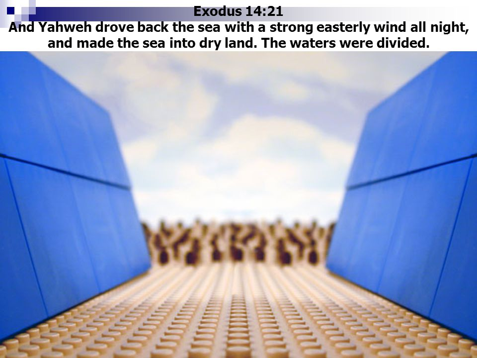 Exodus 14:21 And Yahweh drove back the sea with a strong easterly wind all night, and made the sea into dry land. The waters were divided.