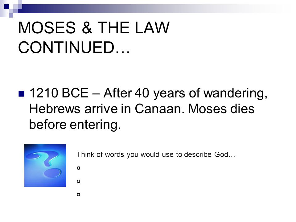 MOSES & THE LAW CONTINUED… 1210 BCE – After 40 years of wandering, Hebrews arrive in Canaan. Moses dies before entering. Think of words you would use