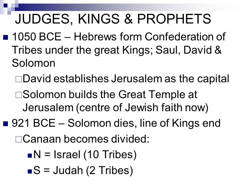 JUDGES, KINGS & PROPHETS 1050 BCE – Hebrews form Confederation of Tribes under the great Kings; Saul, David & Solomon  David establishes Jerusalem as