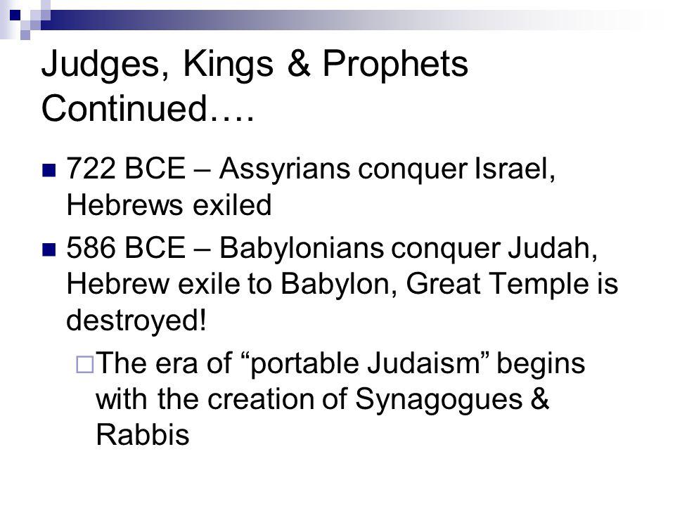 Judges, Kings & Prophets Continued…. 722 BCE – Assyrians conquer Israel, Hebrews exiled 586 BCE – Babylonians conquer Judah, Hebrew exile to Babylon,
