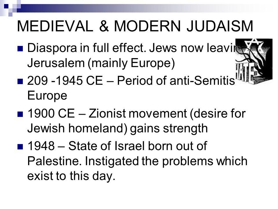 MEDIEVAL & MODERN JUDAISM Diaspora in full effect. Jews now leaving Jerusalem (mainly Europe) 209 -1945 CE – Period of anti-Semitism in Europe 1900 CE