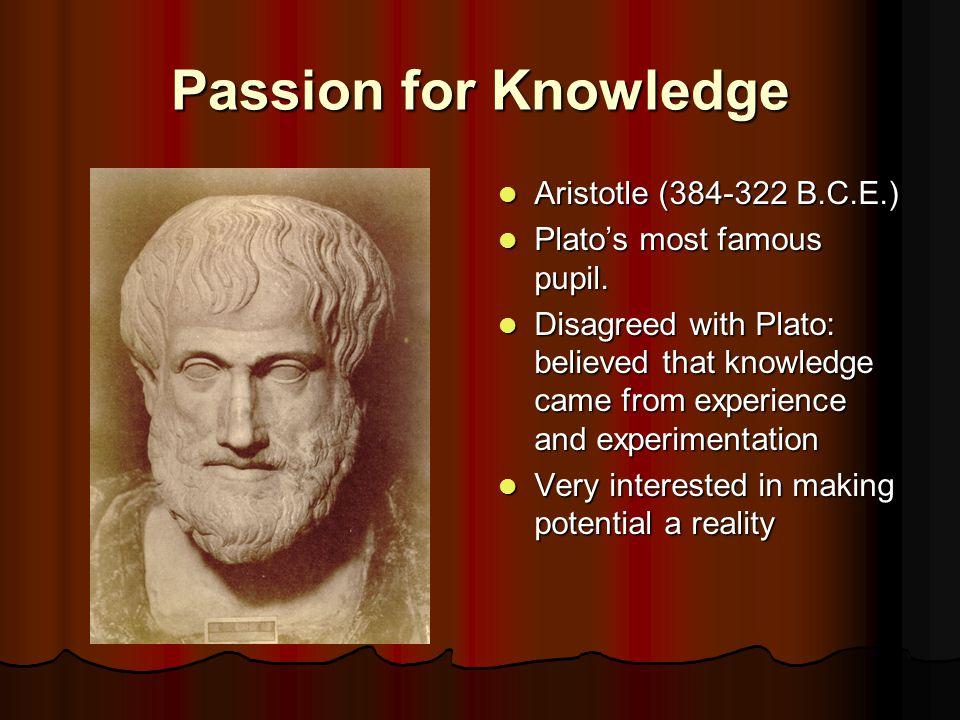 Passion for Knowledge Aristotle (384-322 B.C.E.) Aristotle (384-322 B.C.E.) Plato's most famous pupil.