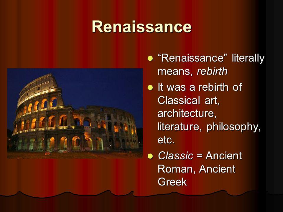 Renaissance Renaissance literally means, rebirth Renaissance literally means, rebirth It was a rebirth of Classical art, architecture, literature, philosophy, etc.