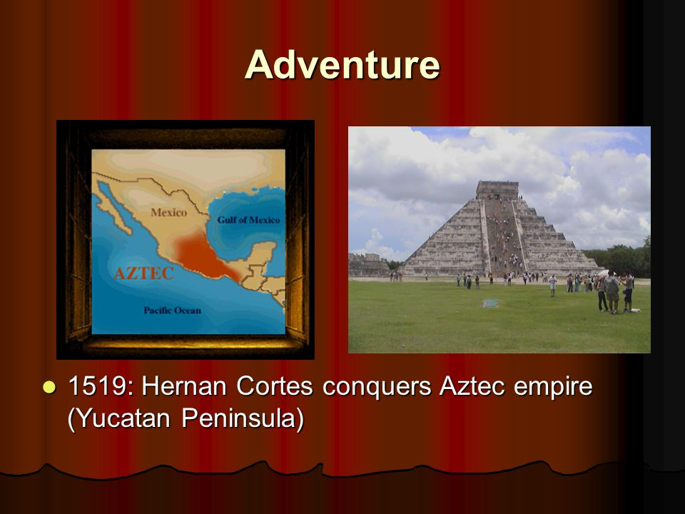 Adventure 1519: Hernan Cortes conquers Aztec empire (Yucatan Peninsula) 1519: Hernan Cortes conquers Aztec empire (Yucatan Peninsula)