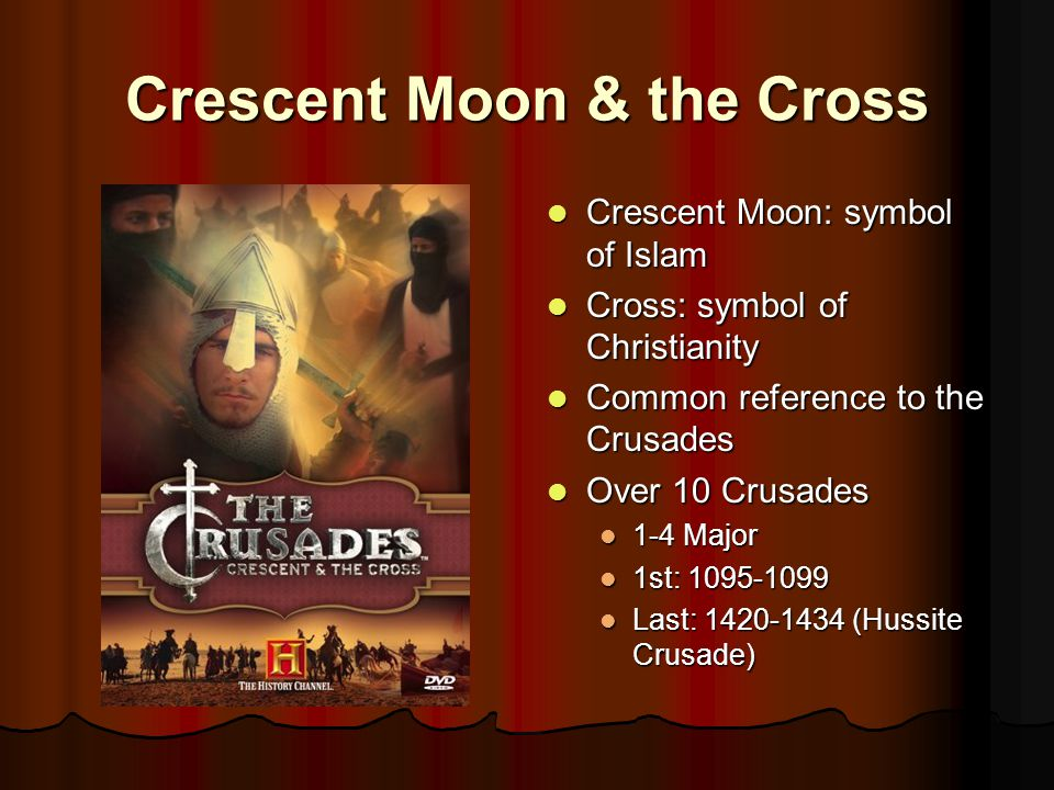 Crescent Moon & the Cross Crescent Moon: symbol of Islam Crescent Moon: symbol of Islam Cross: symbol of Christianity Cross: symbol of Christianity Common reference to the Crusades Common reference to the Crusades Over 10 Crusades Over 10 Crusades 1-4 Major 1st: 1095-1099 Last: 1420-1434 (Hussite Crusade)
