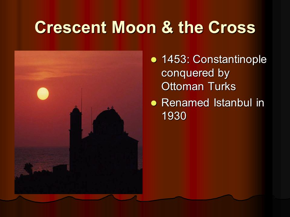 Crescent Moon & the Cross 1453: Constantinople conquered by Ottoman Turks 1453: Constantinople conquered by Ottoman Turks Renamed Istanbul in 1930 Renamed Istanbul in 1930