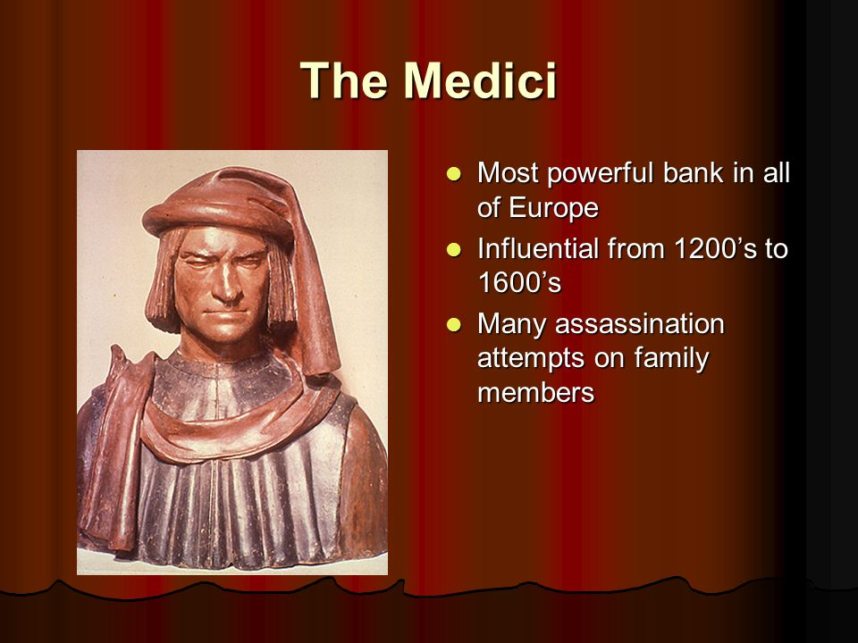 The Medici Most powerful bank in all of Europe Most powerful bank in all of Europe Influential from 1200's to 1600's Influential from 1200's to 1600's Many assassination attempts on family members Many assassination attempts on family members