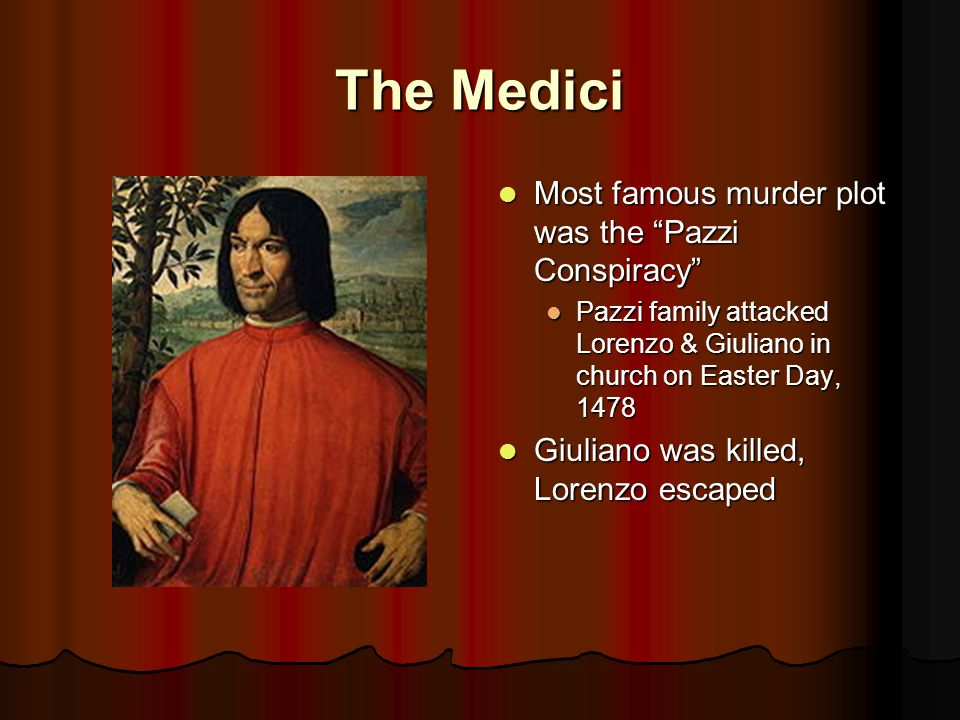 The Medici Most famous murder plot was the Pazzi Conspiracy Most famous murder plot was the Pazzi Conspiracy Pazzi family attacked Lorenzo & Giuliano in church on Easter Day, 1478 Giuliano was killed, Lorenzo escaped Giuliano was killed, Lorenzo escaped