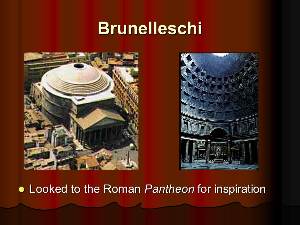Brunelleschi Looked to the Roman Pantheon for inspiration Looked to the Roman Pantheon for inspiration